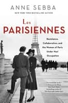 Les Parisiennes - How the Women of Paris Lived, Loved, and Died Under Nazi Occupation eBook by Anne Sebba