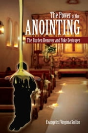 The Power of the Anointing - The Burden Remover and Yoke Destroyer ebook by Evangelist Virginia Sutton