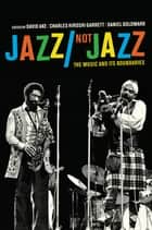 Jazz/Not Jazz - The Music and Its Boundaries ebook by David Ake, Charles Hiroshi Garrett, Daniel Ira Goldmark