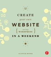 Create Your Own Website Using WordPress in a Weekend ebook by Alannah Moore