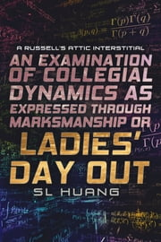 An Examination of Collegial Dynamics as Expressed Through Marksmanship, or, LADIES' DAY OUT - A Russell's Attic Interstitial ebook by SL Huang