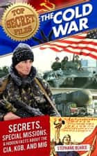 Top Secret Files: The Cold War - Secrets, Special Missions, and Hidden Facts about the CIA, KGB, and MI6 ebook by Stephanie Bearce