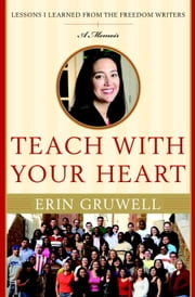 Teach with Your Heart - Lessons I Learned from the Freedom Writers ebook by Erin Gruwell