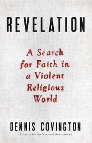 Revelation - A Search for Faith in a Violent Religious World ebook by Dennis Covington