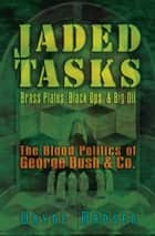 Jaded Tasks - Brass Plates, Black Ops & Big Oil—The Blood Politics of George Bush & Co. ebook by Wayne Madsen
