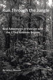 Run Through the Jungle - Real Adventures in Vietnam with the 173Rd Airborne Brigade ebook by Larry J. Musson