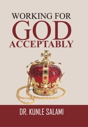 Working For God Acceptably ebook by Dr. Kunle Salami