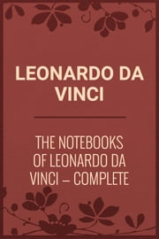 The Notebooks of Leonardo Da Vinci — Complete ebook by Leonardo da Vinci