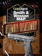 Gun Digest Smith & Wesson M&P Assembly/Disassembly Instructions ebook by J.B. Wood