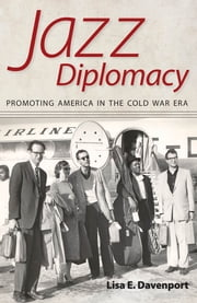 Jazz Diplomacy - Promoting America in the Cold War Era ebook by Lisa E. Davenport