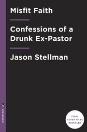 Misfit Faith - Confessions of a Drunk Ex-Pastor ebook by Jason Stellman