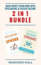 Make Money From Home with Freelancing & Passive Income (2 in 1 Bundle) ebook by Madison Hall