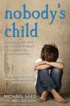 Nobody's Child - Against All the Odds, He Managed to Escape the Horrors of a Stolen Childhood ebook by Michael Seed, Noel Botham