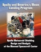 Apollo and America's Moon Landing Program: Apollo Meteoroid Shielding Design and Analysis at the Manned Spacecraft Center ebook by Progressive Management