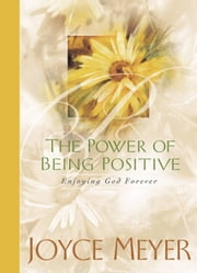 The Power of Being Positive - Enjoying God Forever ebook by Joyce Meyer