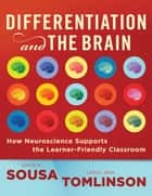 Differentiation and the Brain: How Neuroscience Supports the Learner-Friendly Classroom - How Neuroscience Supports the Learner-Friendly Classroom ebook by David A. Sousa, Carol Ann Tomlinson