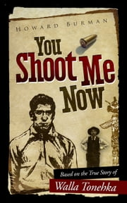 You Shoot Me Now: Based on the True Story of Walla Tonehka ebook by Howard Burman