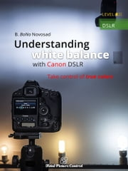 Understanding white balance with Canon DSLR - Take control of true colors ebook by B. BoNo Novosad