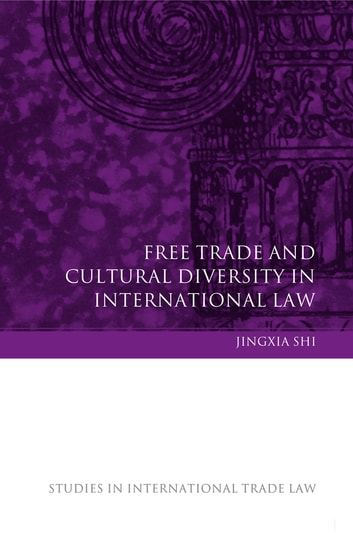 Free Trade and Cultural Diversity in International Law ebook by Professor Jingxia Shi