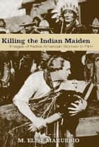 Killing the Indian Maiden ebook by M. Elise Marubbio