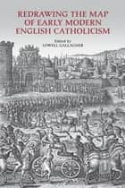 Redrawing the Map of Early Modern English Catholicism ebook by Lowell Gallagher