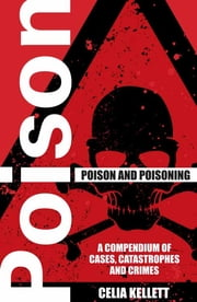 Poison and Poisoning - A Compendium of Cases, Catastrophes and Crimes ebook by Celia Kellett