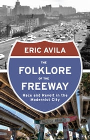 The Folklore of the Freeway - Race and Revolt in the Modernist City ebook by Eric Avila