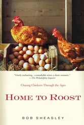 Home to Roost - A Backyard Farmer Chases Chickens Through the Ages ebook by Bob Sheasley