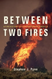 Between Two Fires - A Fire History of Contemporary America ebook by Stephen J. Pyne
