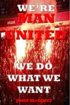 WE'RE MAN UNITED, We do what we want! - From The Terraces ebook by John McCoist