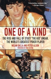 One of a Kind - The Rise and Fall of Stuey ',The Kid', Ungar, The World's Greatest Poker Player ebook by Nolan Dalla,Peter Alson