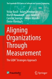 Aligning Organizations Through Measurement - The GQM+Strategies Approach ebook by Adam Trendowicz,Martin Kowalczyk,Jens Heidrich,Carolyn Seaman,Jürgen Münch,Dieter Rombach,Victor Basili