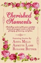 Cherished Moments - Bestselling Masters of the Genre Contribute Stories of Courageous Women on the Brink of Tragedy, of Discovery, and of Love ebook by
