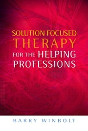 Solution Focused Therapy for the Helping Professions ebook by Barry Winbolt