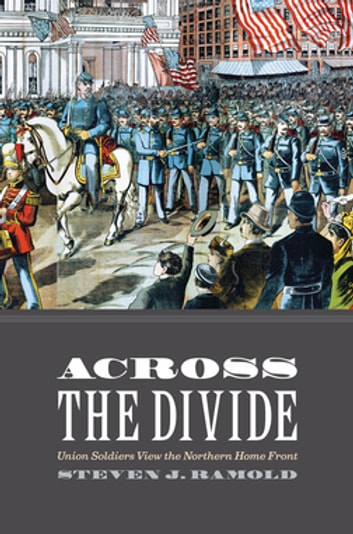 Across the Divide - Union Soldiers View the Northern Home Front ebook by Steven J. Ramold