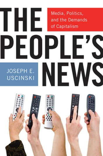 The People's News - Media, Politics, and the Demands of Capitalism ebook by Joseph E. Uscinski