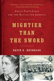 Mightier than the Sword: Uncle Tom's Cabin and the Battle for America ebook by David S. Reynolds