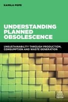 Understanding Planned Obsolescence - Unsustainability Through Production, Consumption and Waste Generation ebook by Kamila Pope