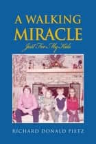 A Walking Miracle ebook by Richard Donald Pietz