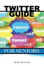 Twitter Guide: For Seniors ebook by Jacob Gleam