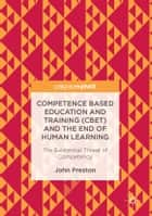 Competence Based Education and Training (CBET) and the End of Human Learning - The Existential Threat of Competency ebook by John Preston