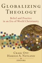 Globalizing Theology - Belief and Practice in an Era of World Christianity ebook by Craig Ott, Harold A. Netland, Wilbert Shenk