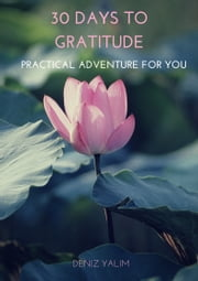 30 Days To Gratitude: A Practical Adventure for You ebook by Deniz Yalım
