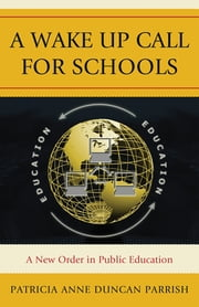 A Wake Up Call for Schools - A New Order in Public Education ebook by Patricia Anne Duncan Parrish