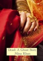 Dead: A Ghost Story ebook by Mina Khan