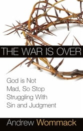 War is Over: God is Not Mad, So Stop Struggling with Sin and Judgment ebook by Andrew Wommack