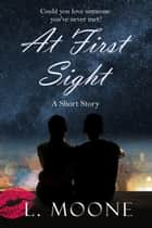 At First Sight - A Romantic Short Story ebook by L. Moone