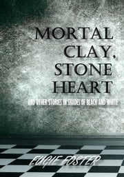 Mortal Clay, Stone Heart and Other Stories in Shades of Black and White ebook by Eugie Foster