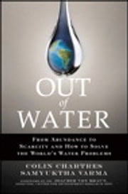 Out of Water - From Abundance to Scarcity and How to Solve the World's Water Problems ebook by Colin Chartres,Samyuktha Varma