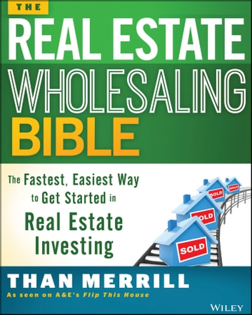 The Real Estate Wholesaling Bible - The Fastest, Easiest Way to Get Started in Real Estate Investing ebook by Than Merrill